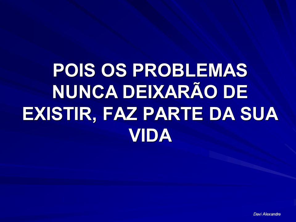 POIS OS PROBLEMAS NUNCA DEIXARÃO DE EXISTIR, FAZ PARTE DA SUA VIDA