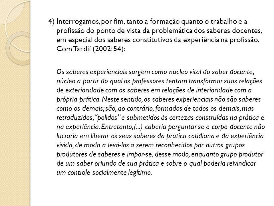 4) Interrogamos, por fim, tanto a formação quanto o trabalho e a profissão do ponto de vista da problemática dos saberes docentes, em especial dos saberes constitutivos da experiência na profissão. Com Tardif (2002: 54):