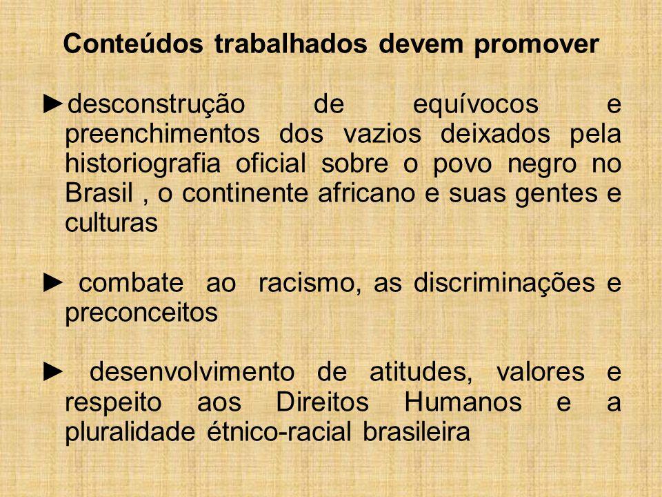 Conteúdos trabalhados devem promover ►desconstrução de equívocos e preenchimentos dos vazios deixados pela historiografia oficial sobre o povo negro no Brasil , o continente africano e suas gentes e culturas ► combate ao racismo, as discriminações e preconceitos ► desenvolvimento de atitudes, valores e respeito aos Direitos Humanos e a pluralidade étnico-racial brasileira