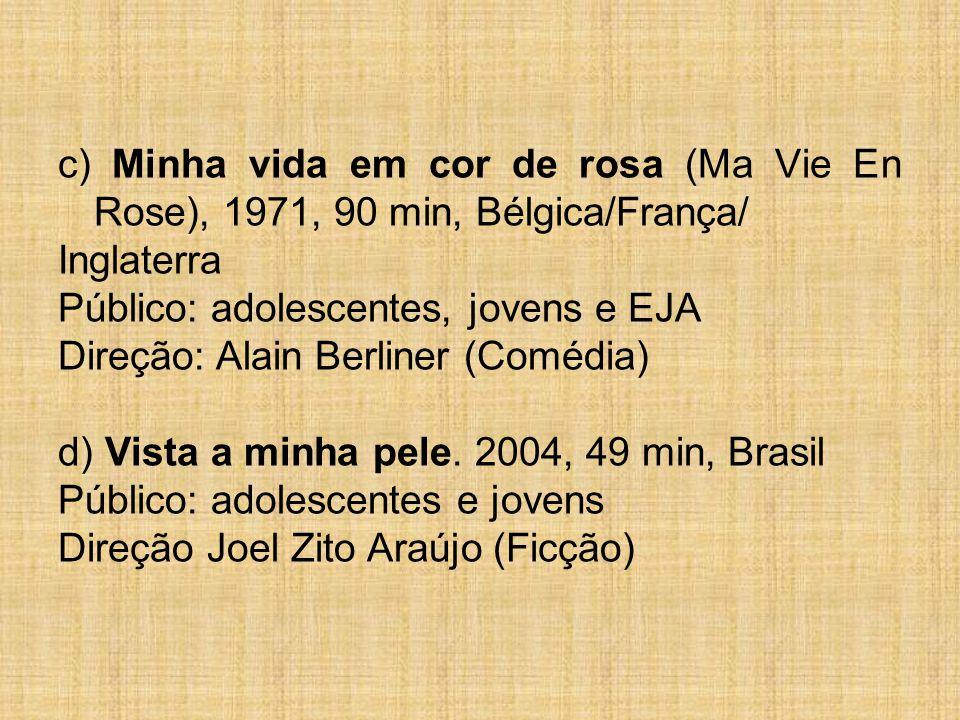c) Minha vida em cor de rosa (Ma Vie En Rose), 1971, 90 min, Bélgica/França/ Inglaterra Público: adolescentes, jovens e EJA Direção: Alain Berliner (Comédia) d) Vista a minha pele.