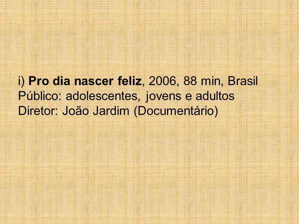 i) Pro dia nascer feliz, 2006, 88 min, Brasil Público: adolescentes, jovens e adultos Diretor: João Jardim (Documentário)