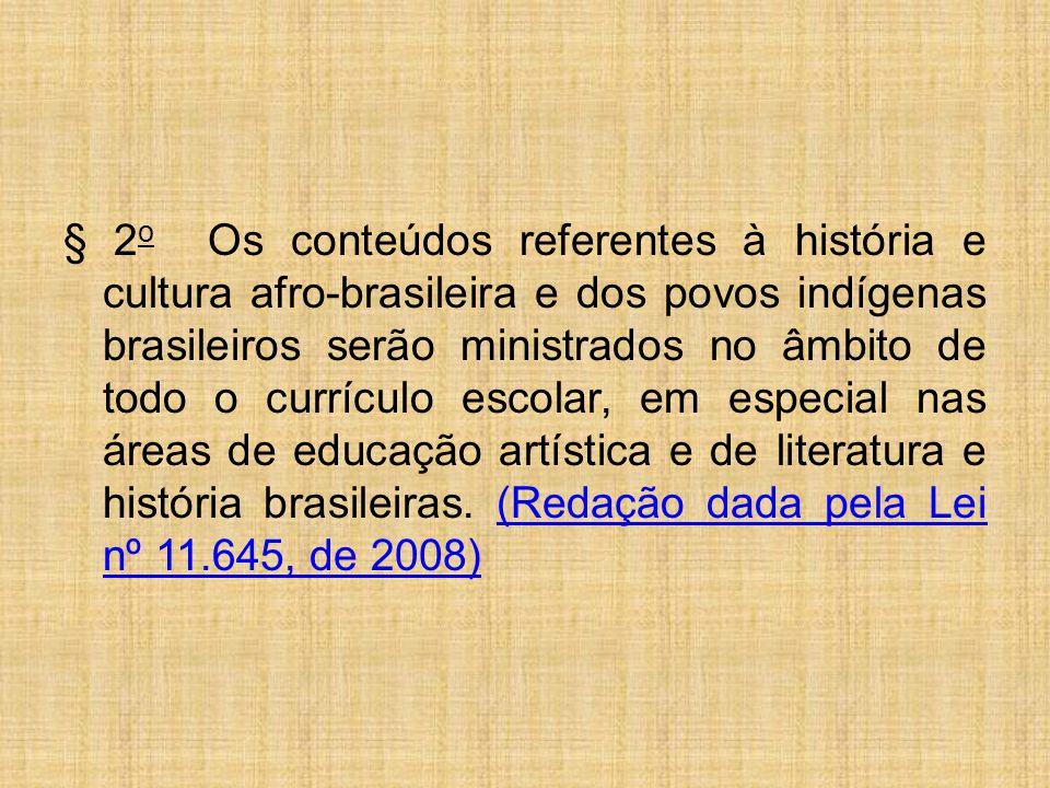 § 2o Os conteúdos referentes à história e cultura afro-brasileira e dos povos indígenas brasileiros serão ministrados no âmbito de todo o currículo escolar, em especial nas áreas de educação artística e de literatura e história brasileiras. (Redação dada pela Lei nº 11.645, de 2008)