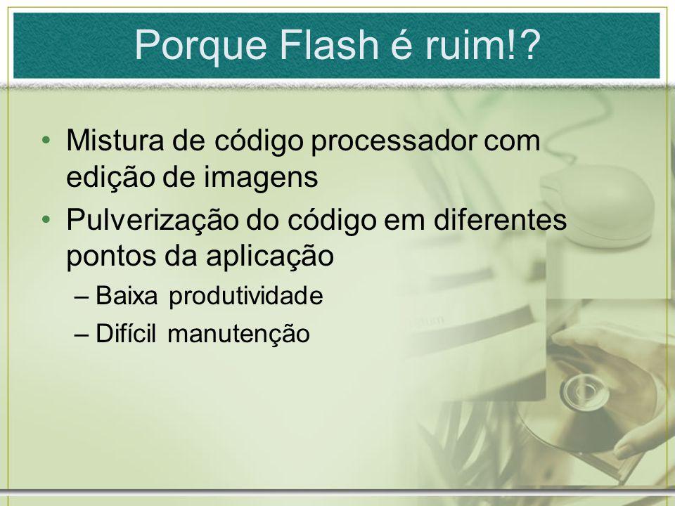 Porque Flash é ruim! Mistura de código processador com edição de imagens. Pulverização do código em diferentes pontos da aplicação.