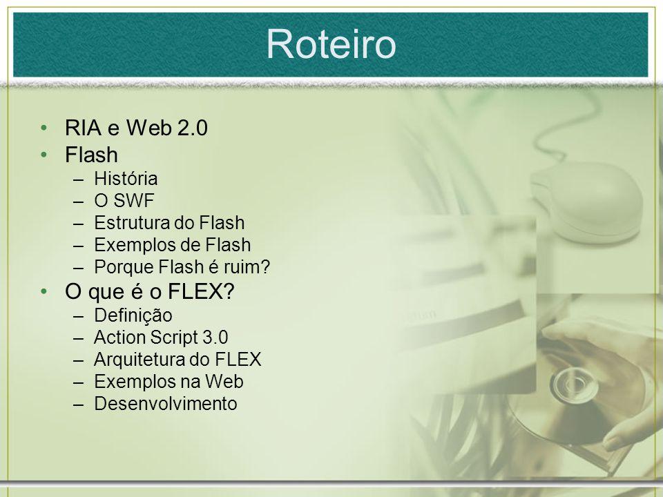 Roteiro RIA e Web 2.0 Flash O que é o FLEX História O SWF