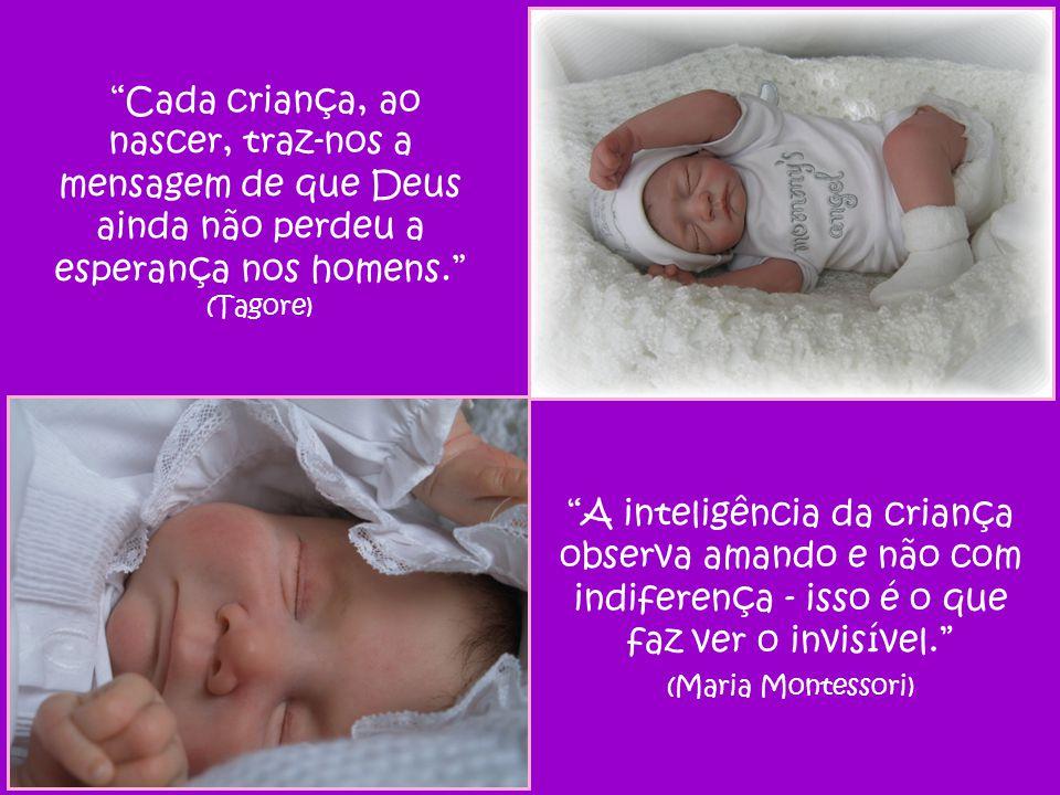 Cada criança, ao nascer, traz-nos a mensagem de que Deus ainda não perdeu a esperança nos homens. (Tagore)