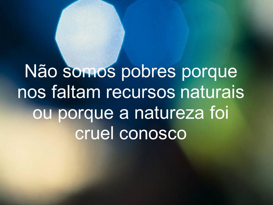 Não somos pobres porque nos faltam recursos naturais ou porque a natureza foi cruel conosco