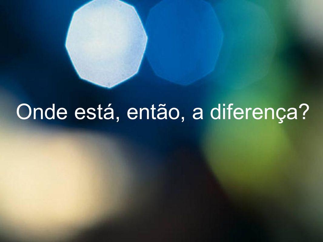 Onde está, então, a diferença