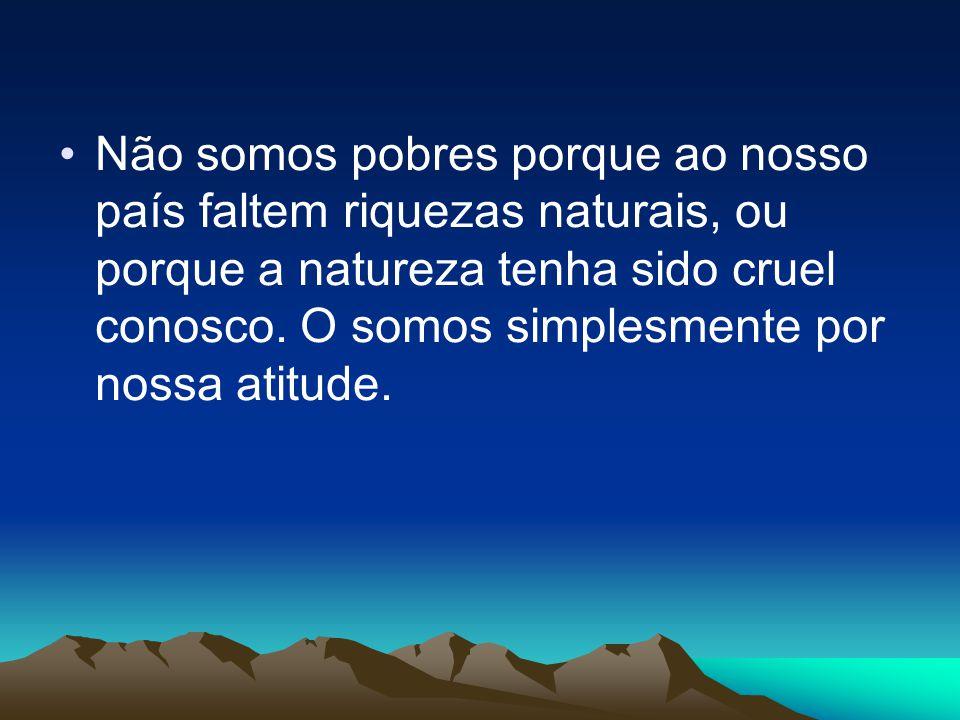 Não somos pobres porque ao nosso país faltem riquezas naturais, ou porque a natureza tenha sido cruel conosco.