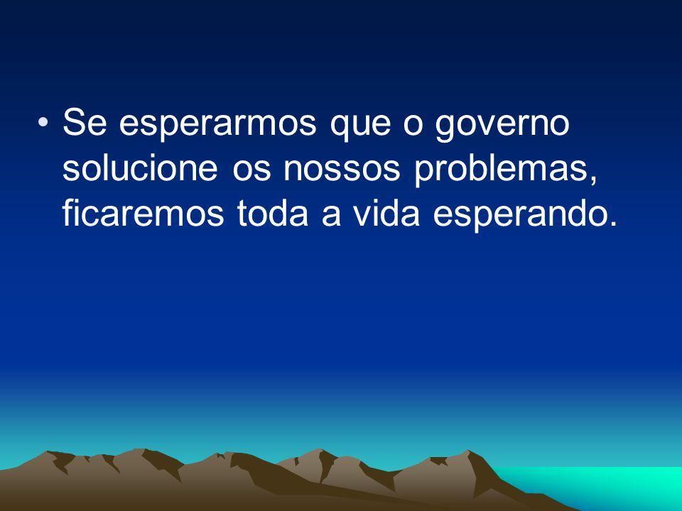 Se esperarmos que o governo solucione os nossos problemas, ficaremos toda a vida esperando.