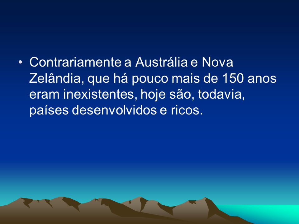 Contrariamente a Austrália e Nova Zelândia, que há pouco mais de 150 anos eram inexistentes, hoje são, todavia, países desenvolvidos e ricos.