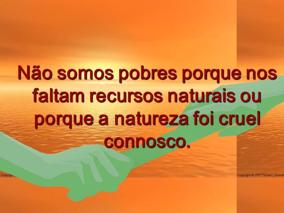 Não somos pobres porque nos faltam recursos naturais ou porque a natureza foi cruel connosco.