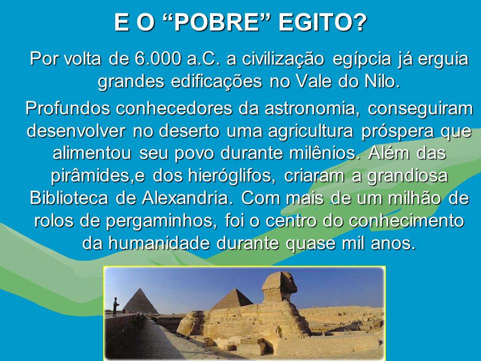 E O POBRE EGITO Por volta de 6.000 a.C. a civilização egípcia já erguia grandes edificações no Vale do Nilo.