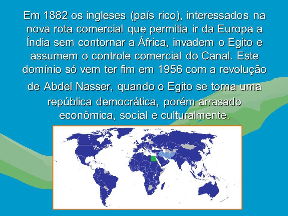 Em 1882 os ingleses (país rico), interessados na nova rota comercial que permitia ir da Europa a Índia sem contornar a África, invadem o Egito e assumem o controle comercial do Canal.