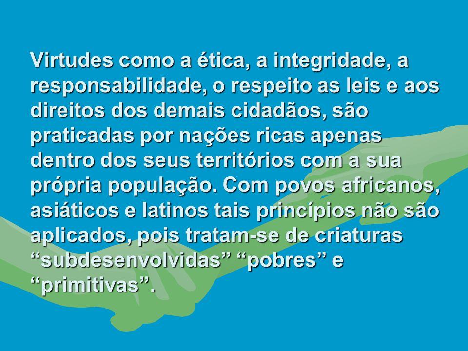 Virtudes como a ética, a integridade, a responsabilidade, o respeito as leis e aos direitos dos demais cidadãos, são praticadas por nações ricas apenas dentro dos seus territórios com a sua própria população.