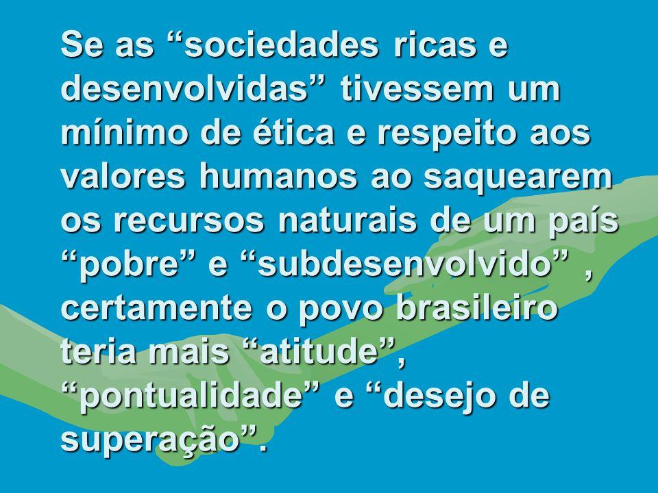 Se as sociedades ricas e desenvolvidas tivessem um mínimo de ética e respeito aos valores humanos ao saquearem os recursos naturais de um país pobre e subdesenvolvido , certamente o povo brasileiro teria mais atitude , pontualidade e desejo de superação .