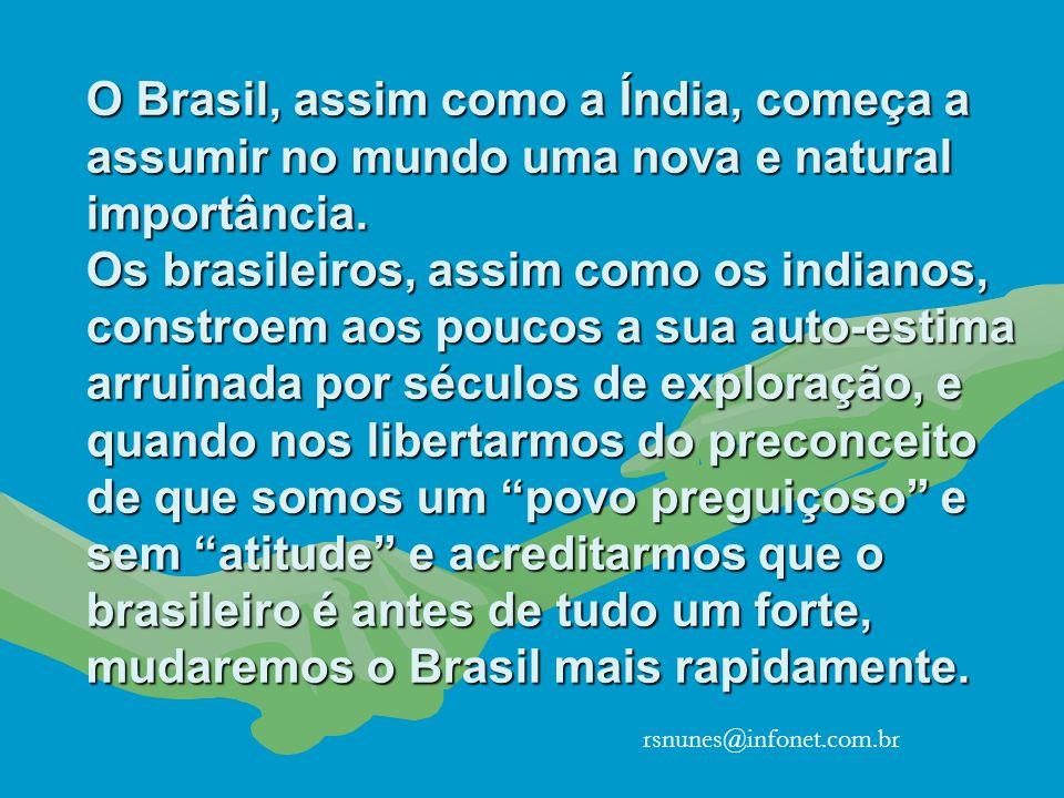 O Brasil, assim como a Índia, começa a assumir no mundo uma nova e natural importância. Os brasileiros, assim como os indianos, constroem aos poucos a sua auto-estima arruinada por séculos de exploração, e quando nos libertarmos do preconceito de que somos um povo preguiçoso e sem atitude e acreditarmos que o brasileiro é antes de tudo um forte, mudaremos o Brasil mais rapidamente.