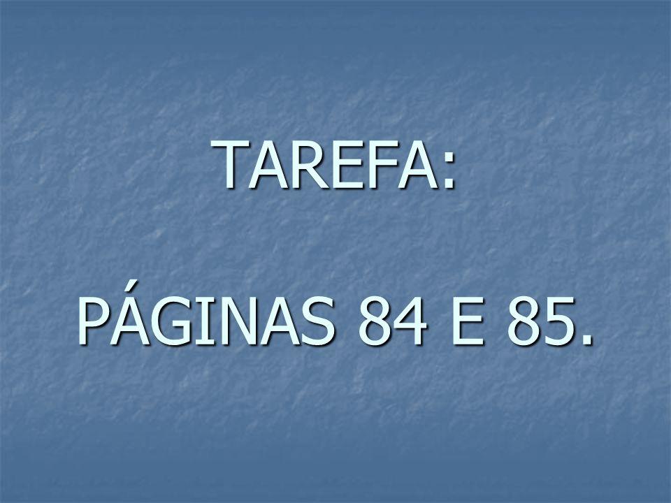 TAREFA: PÁGINAS 84 E 85.