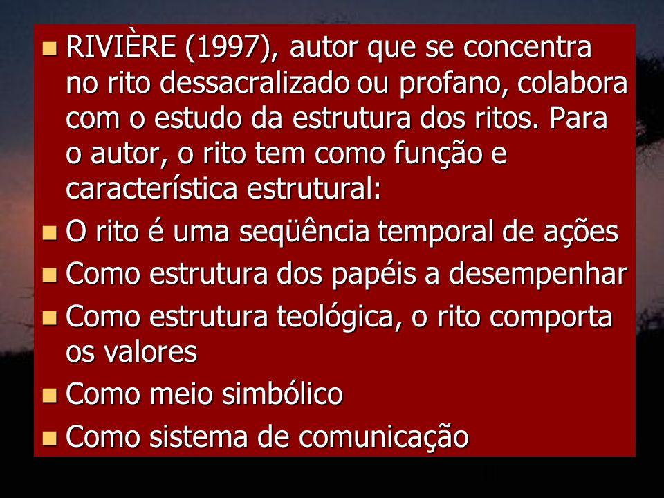 RIVIÈRE (1997), autor que se concentra no rito dessacralizado ou profano, colabora com o estudo da estrutura dos ritos. Para o autor, o rito tem como função e característica estrutural: