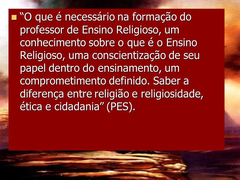 O que é necessário na formação do professor de Ensino Religioso, um conhecimento sobre o que é o Ensino Religioso, uma conscientização de seu papel dentro do ensinamento, um comprometimento definido.