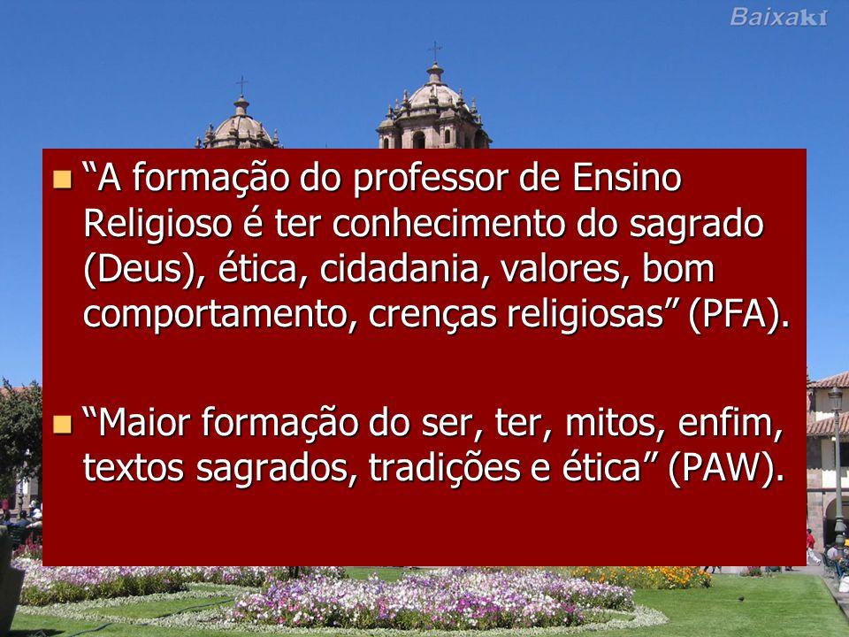 A formação do professor de Ensino Religioso é ter conhecimento do sagrado (Deus), ética, cidadania, valores, bom comportamento, crenças religiosas (PFA).