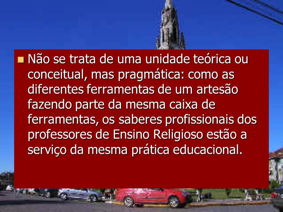 Não se trata de uma unidade teórica ou conceitual, mas pragmática: como as diferentes ferramentas de um artesão fazendo parte da mesma caixa de ferramentas, os saberes profissionais dos professores de Ensino Religioso estão a serviço da mesma prática educacional.