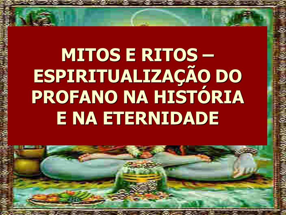 MITOS E RITOS – ESPIRITUALIZAÇÃO DO PROFANO NA HISTÓRIA E NA ETERNIDADE
