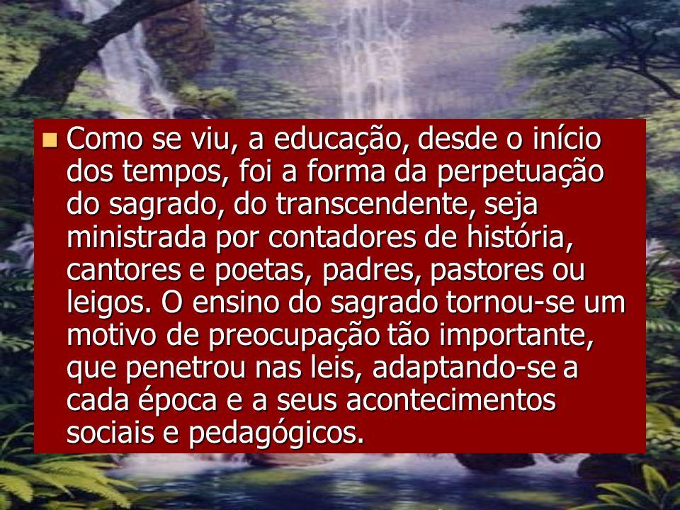 Como se viu, a educação, desde o início dos tempos, foi a forma da perpetuação do sagrado, do transcendente, seja ministrada por contadores de história, cantores e poetas, padres, pastores ou leigos.