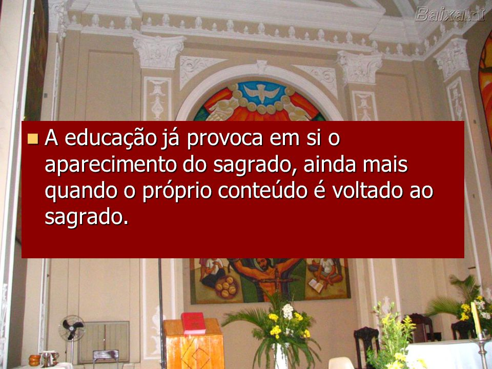 A educação já provoca em si o aparecimento do sagrado, ainda mais quando o próprio conteúdo é voltado ao sagrado.