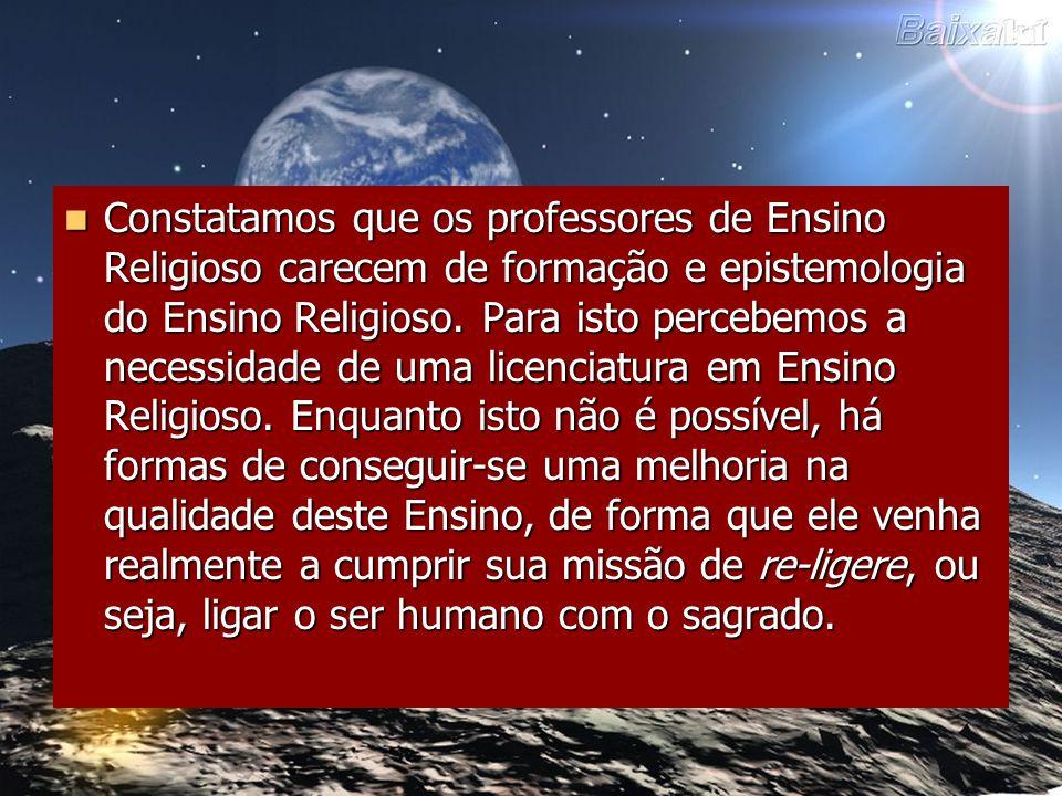 Constatamos que os professores de Ensino Religioso carecem de formação e epistemologia do Ensino Religioso.
