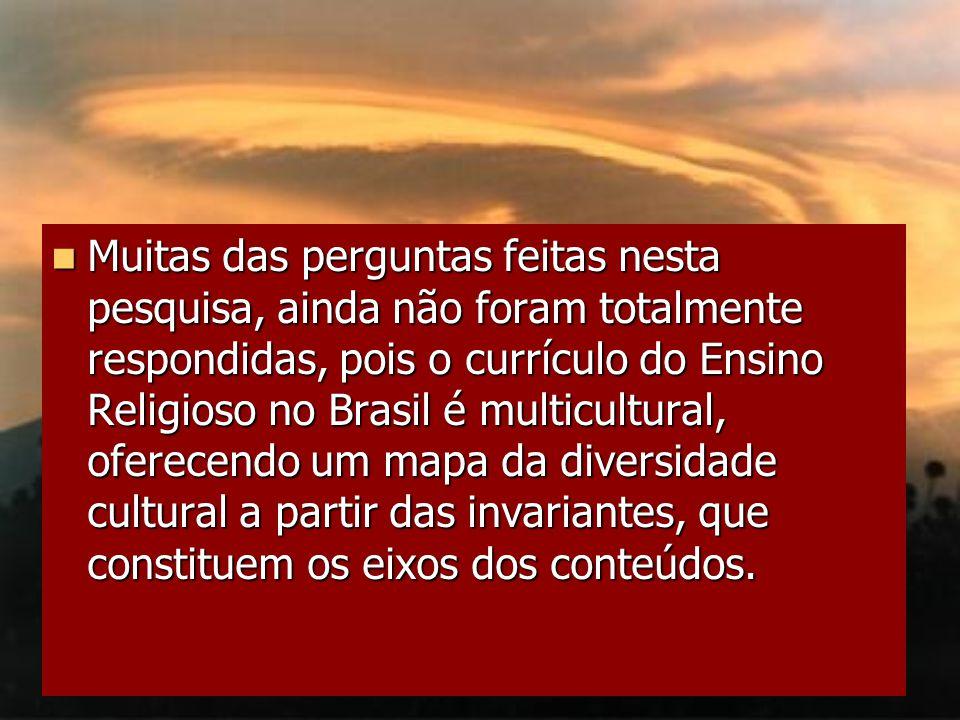 Muitas das perguntas feitas nesta pesquisa, ainda não foram totalmente respondidas, pois o currículo do Ensino Religioso no Brasil é multicultural, oferecendo um mapa da diversidade cultural a partir das invariantes, que constituem os eixos dos conteúdos.