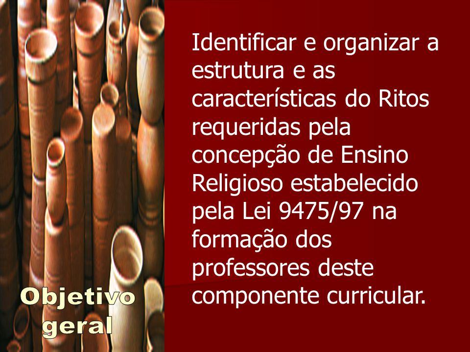 Identificar e organizar a estrutura e as características do Ritos requeridas pela concepção de Ensino Religioso estabelecido pela Lei 9475/97 na formação dos professores deste componente curricular.