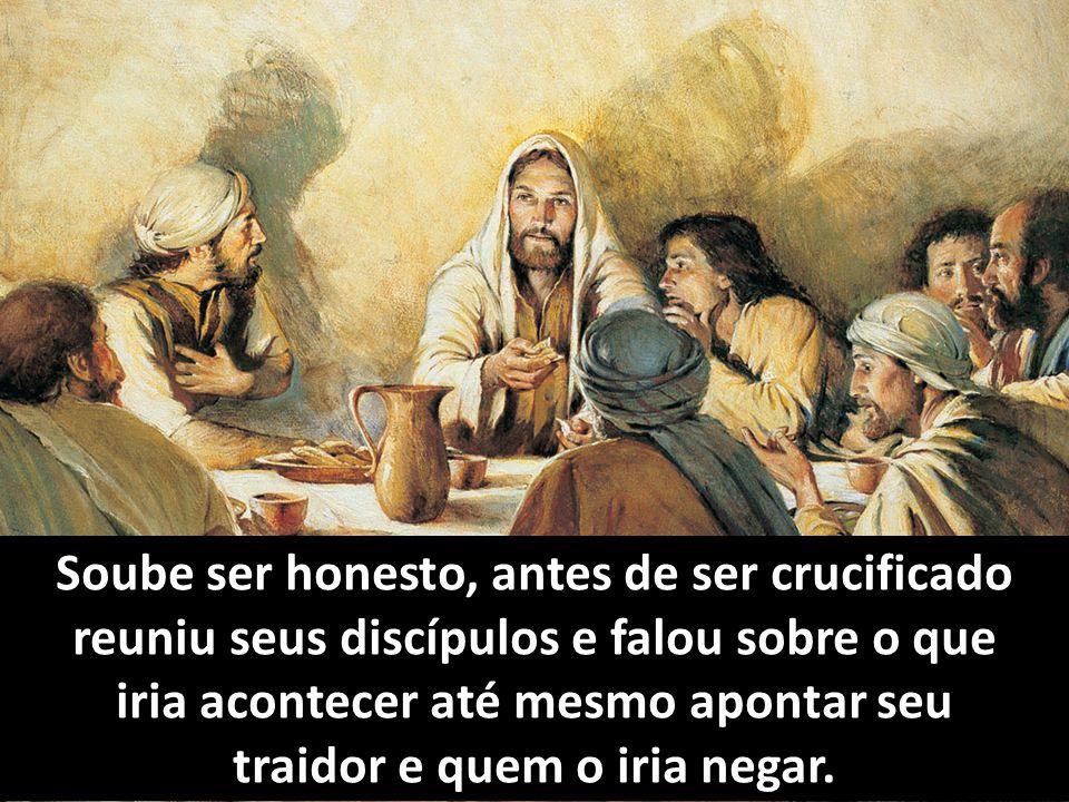 Soube ser honesto, antes de ser crucificado reuniu seus discípulos e falou sobre o que iria acontecer até mesmo apontar seu traidor e quem o iria negar.