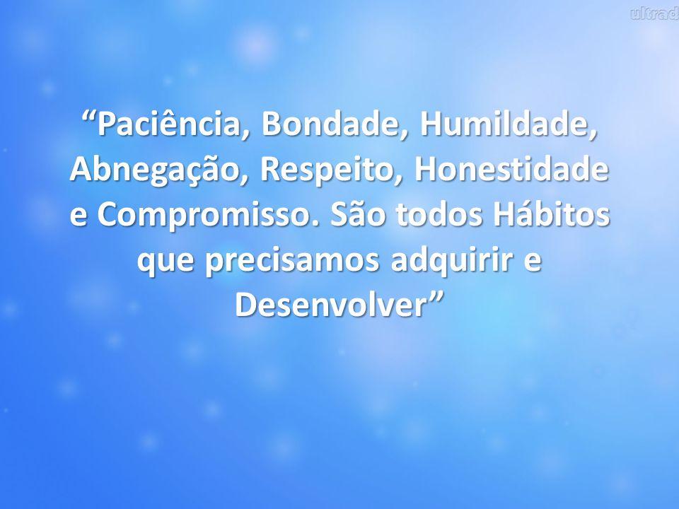 Paciência, Bondade, Humildade, Abnegação, Respeito, Honestidade e Compromisso.