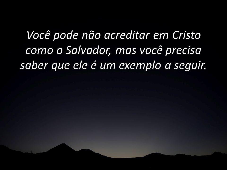 Você pode não acreditar em Cristo como o Salvador, mas você precisa saber que ele é um exemplo a seguir.