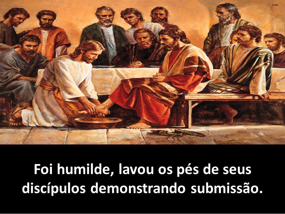 Foi humilde, lavou os pés de seus discípulos demonstrando submissão.