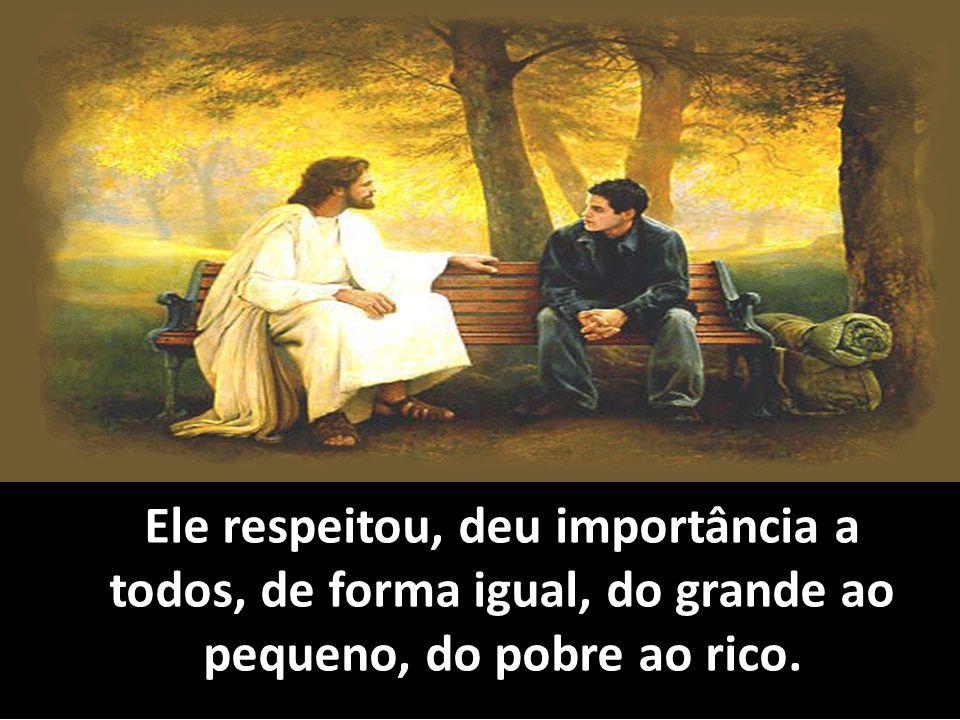 Ele respeitou, deu importância a todos, de forma igual, do grande ao pequeno, do pobre ao rico.