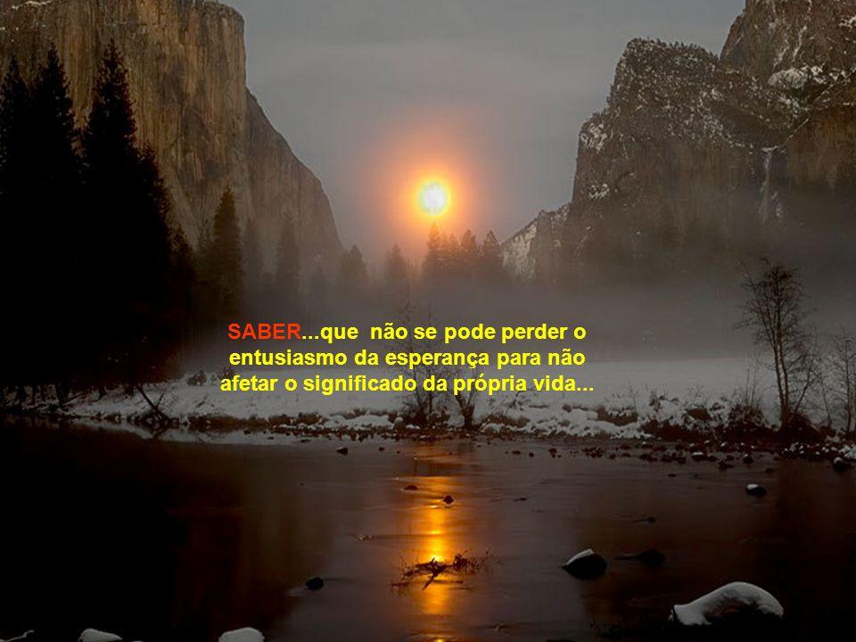 SABER...que não se pode perder o entusiasmo da esperança para não afetar o significado da própria vida...