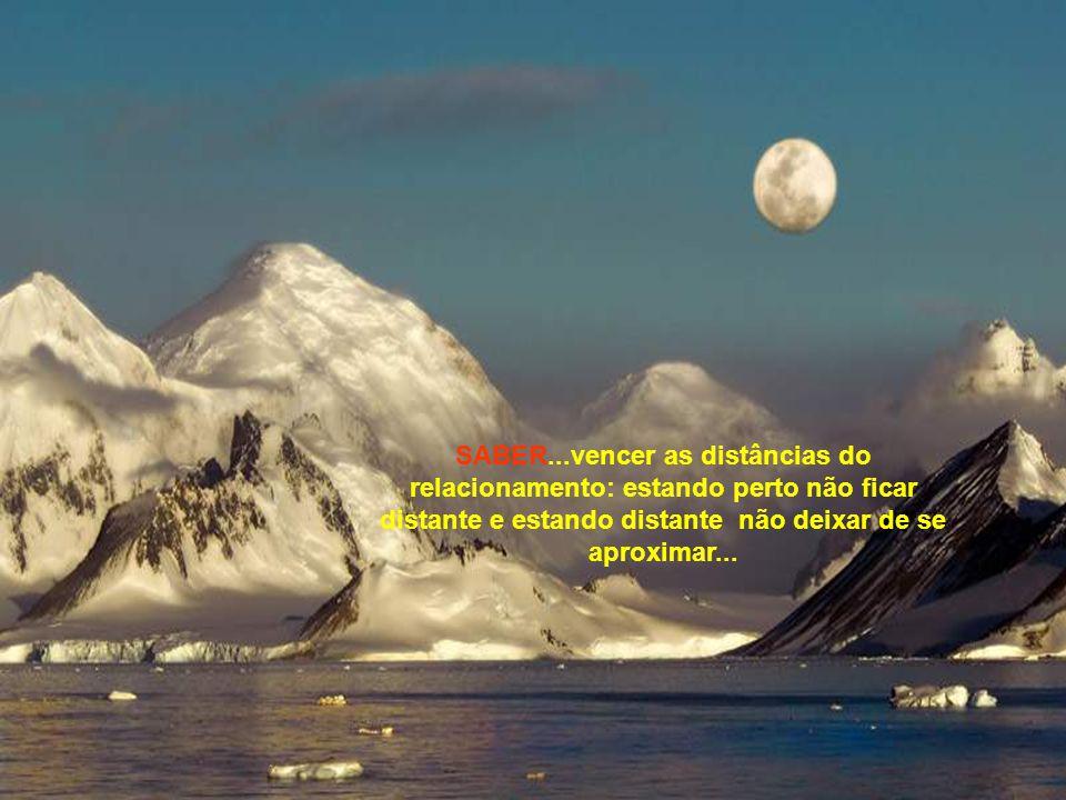 SABER...vencer as distâncias do relacionamento: estando perto não ficar distante e estando distante não deixar de se aproximar...