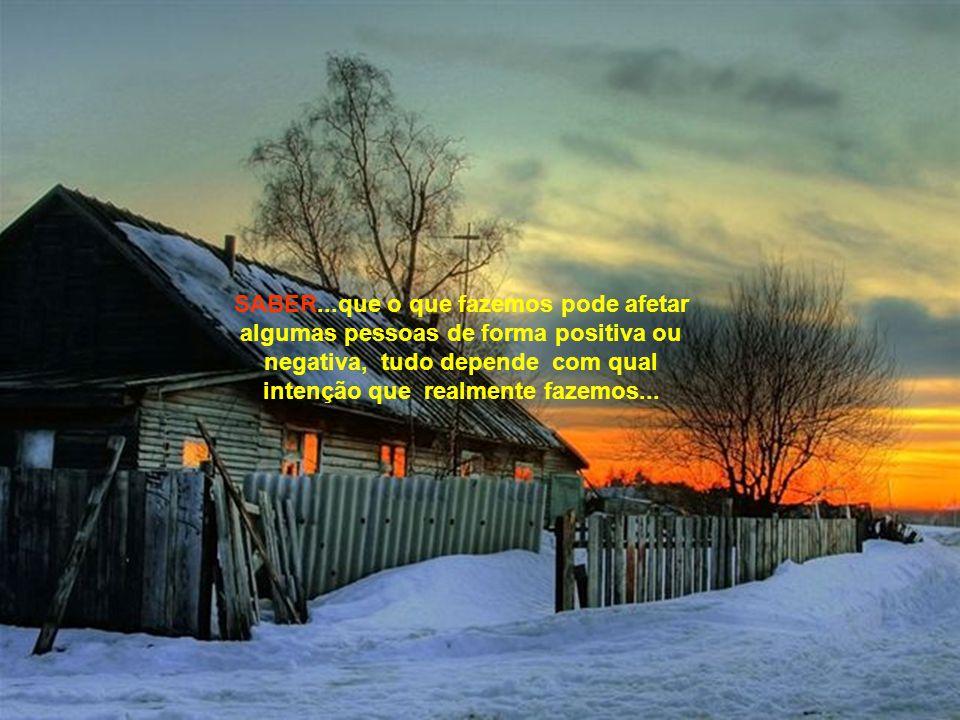 SABER...que o que fazemos pode afetar algumas pessoas de forma positiva ou negativa, tudo depende com qual intenção que realmente fazemos...