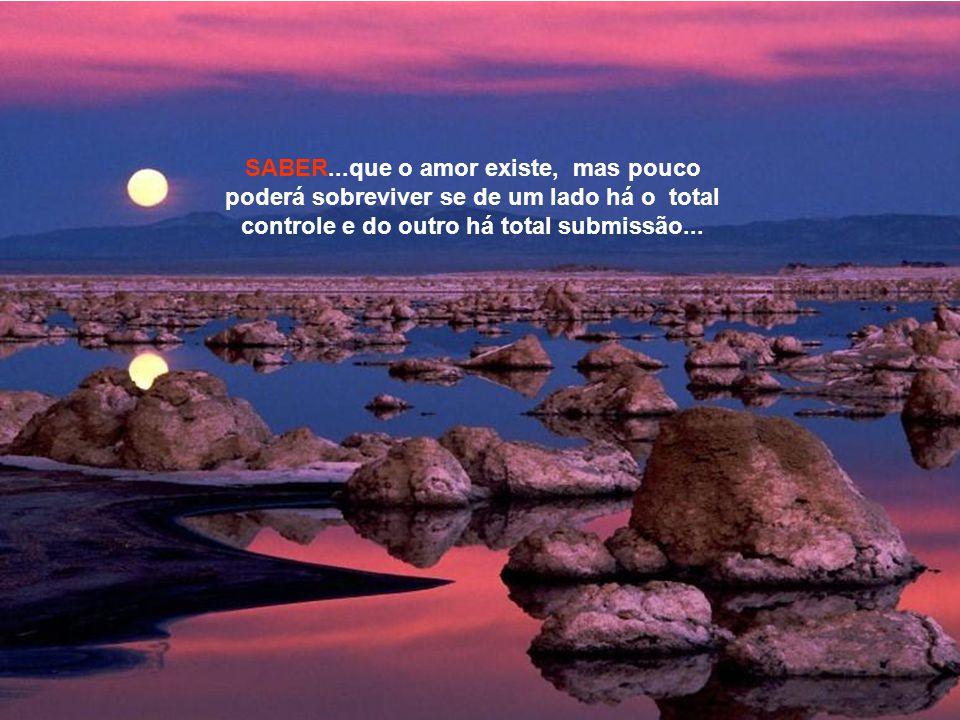 SABER...que o amor existe, mas pouco poderá sobreviver se de um lado há o total controle e do outro há total submissão...