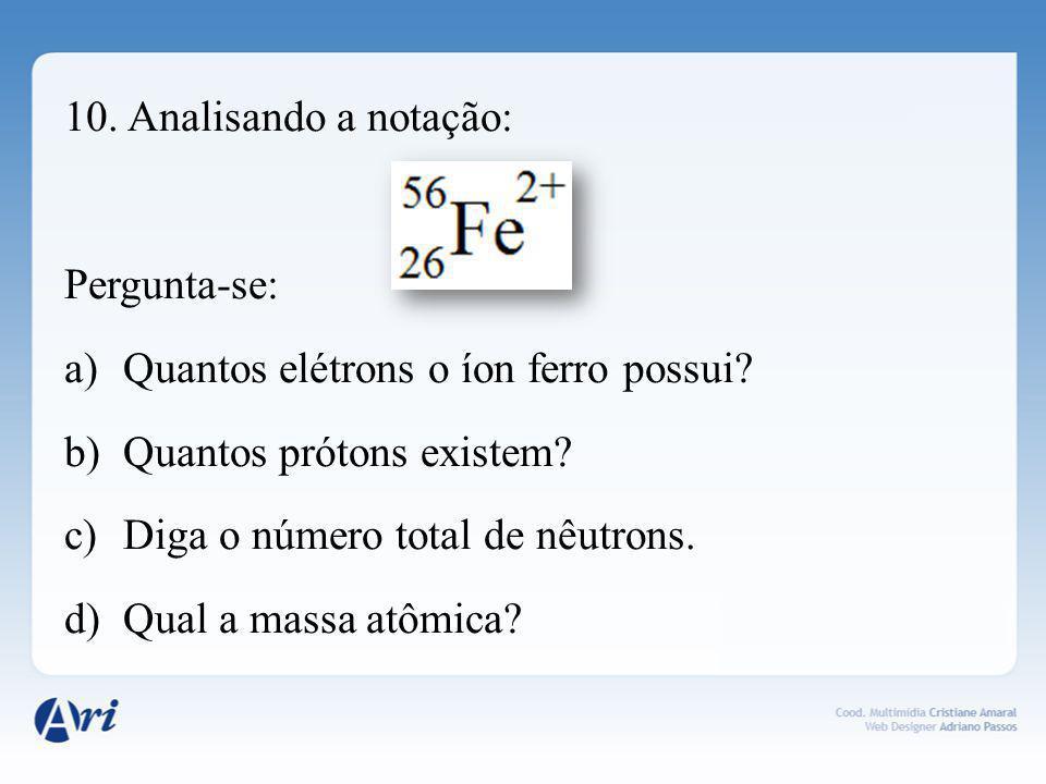 10. Analisando a notação: Pergunta-se: Quantos elétrons o íon ferro possui Quantos prótons existem