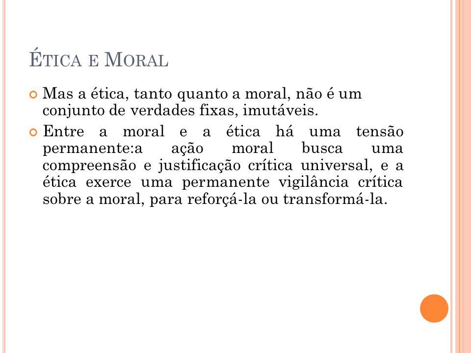 Ética e Moral Mas a ética, tanto quanto a moral, não é um conjunto de verdades fixas, imutáveis.