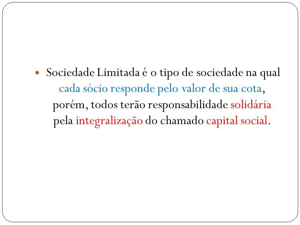 Sociedade Limitada é o tipo de sociedade na qual cada sócio responde pelo valor de sua cota, porém, todos terão responsabilidade solidária pela integralização do chamado capital social.