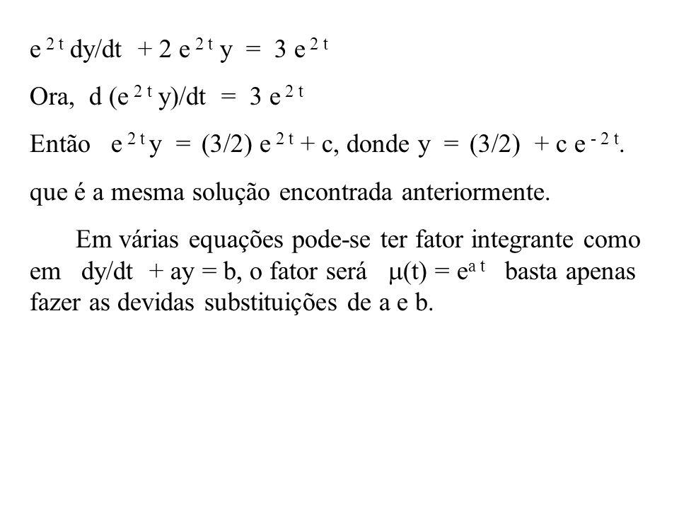 e 2 t dy/dt + 2 e 2 t y = 3 e 2 t Ora, d (e 2 t y)/dt = 3 e 2 t. Então e 2 t y = (3/2) e 2 t + c, donde y = (3/2) + c e - 2 t.
