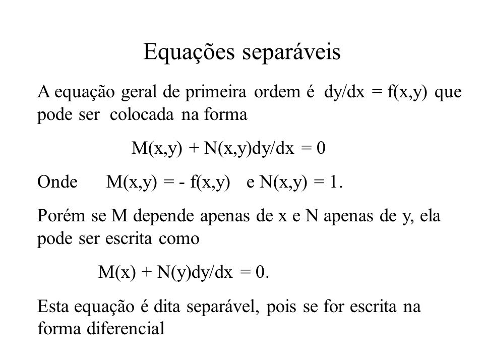 Equações separáveis A equação geral de primeira ordem é dy/dx = f(x,y) que pode ser colocada na forma.