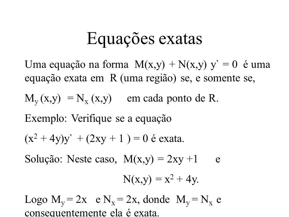Equações exatas Uma equação na forma M(x,y) + N(x,y) y` = 0 é uma equação exata em R (uma região) se, e somente se,