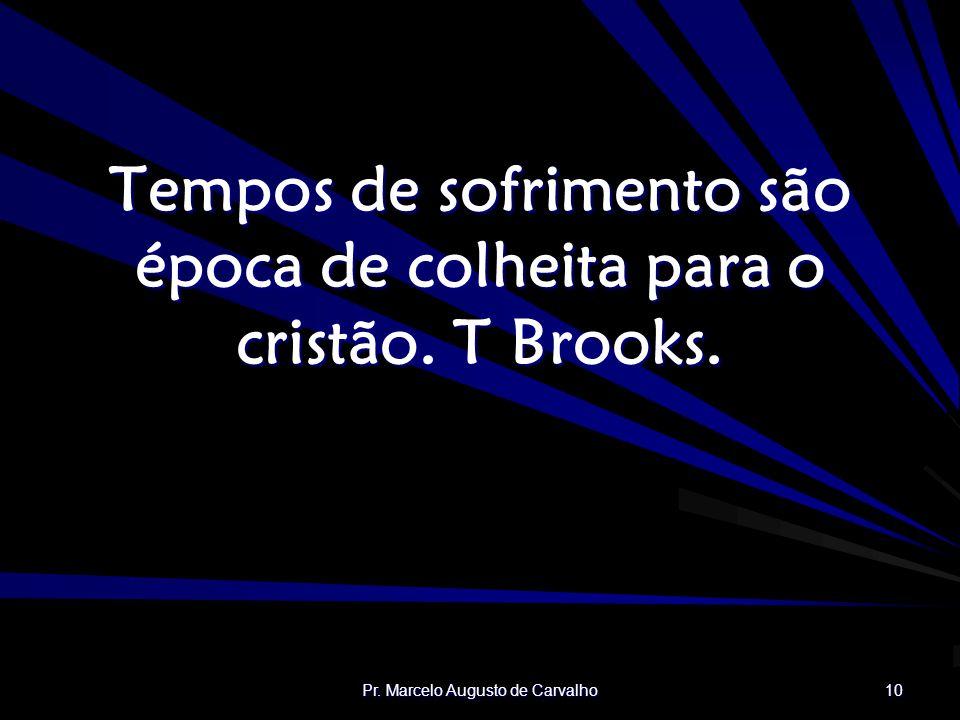 Tempos de sofrimento são época de colheita para o cristão. T Brooks.