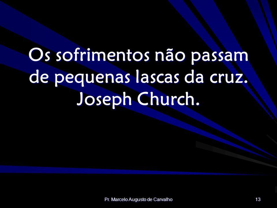 Os sofrimentos não passam de pequenas lascas da cruz. Joseph Church.