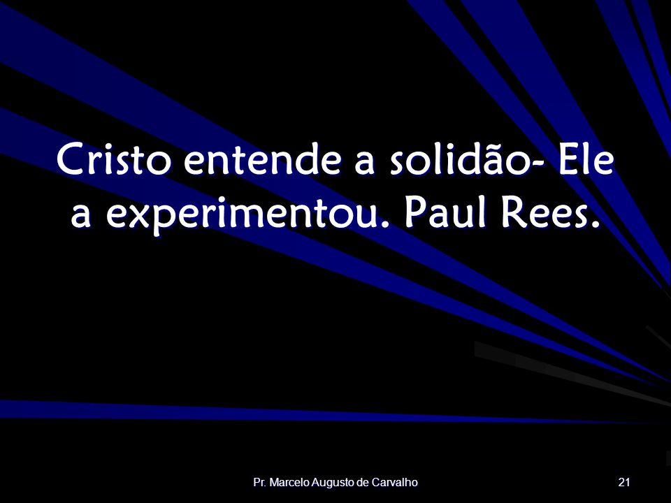 Cristo entende a solidão- Ele a experimentou. Paul Rees.