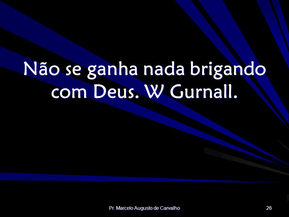 Não se ganha nada brigando com Deus. W Gurnall.